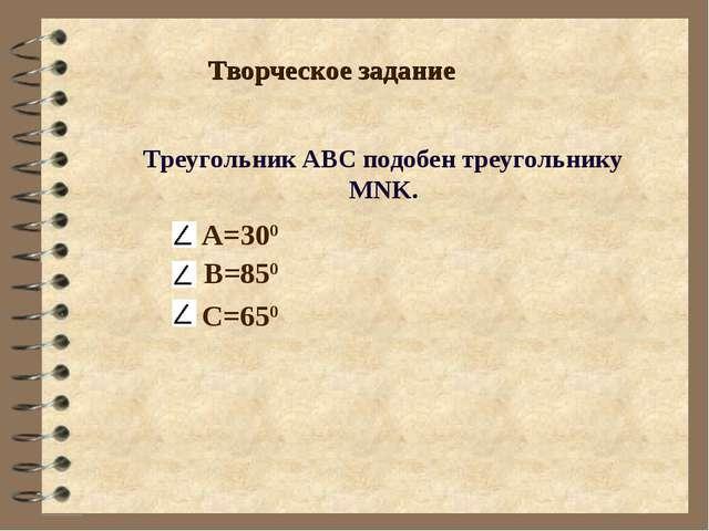 Творческое задание Треугольник АВС подобен треугольнику MNK. А=300 В=850 С=650