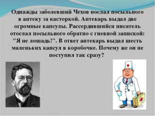Однажды заболевший Чехов послал посыльного в аптеку за касторкой. Аптекарь вы
