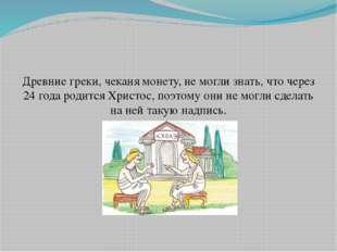 Древние греки, чеканя монету, не могли знать, что через 24 года родится Христ