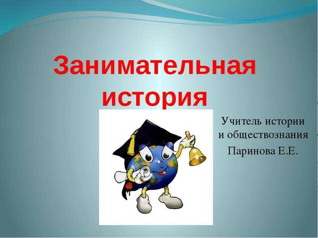 Занимательная история Учитель истории и обществознания Паринова Е.Е.