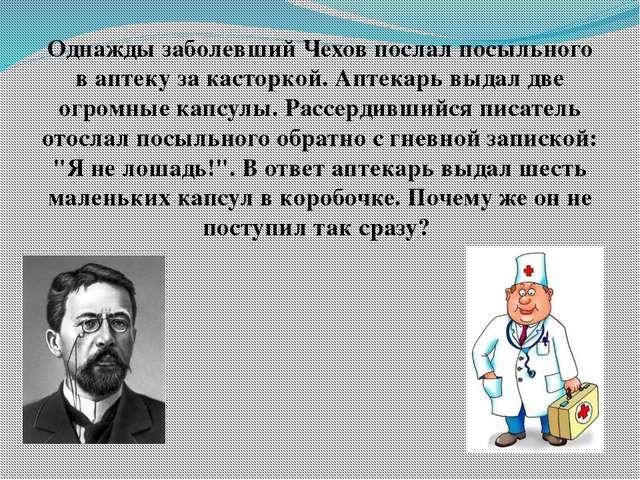 Однажды заболевший Чехов послал посыльного в аптеку за касторкой. Аптекарь вы...