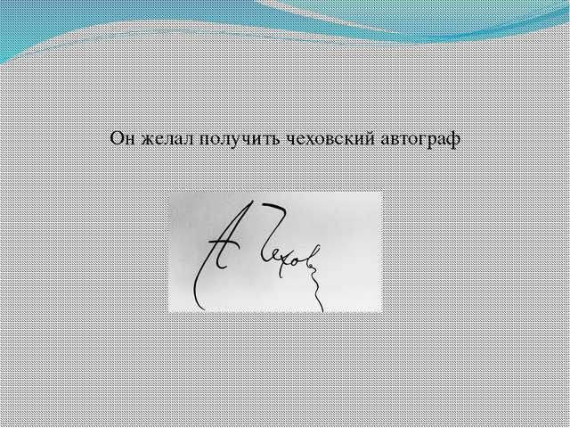 Он желал получить чеховский автограф
