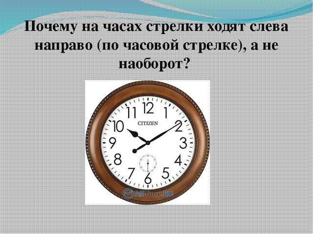 Почему на часах стрелки ходят слева направо (по часовой стрелке), а не наобор...