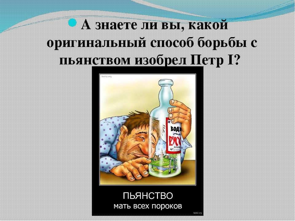 А знаете ли вы, какой оригинальный способ борьбы с пьянством изобрел Петр I?