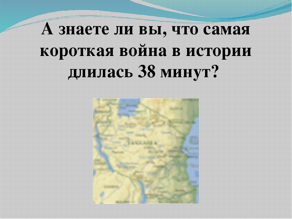 А знаете ли вы, что самая короткая война в истории длилась 38 минут?