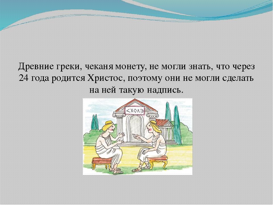 Древние греки, чеканя монету, не могли знать, что через 24 года родится Христ...