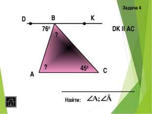 А Задача 4 B C Найти: DK ll AC 760 450 К D ? ?