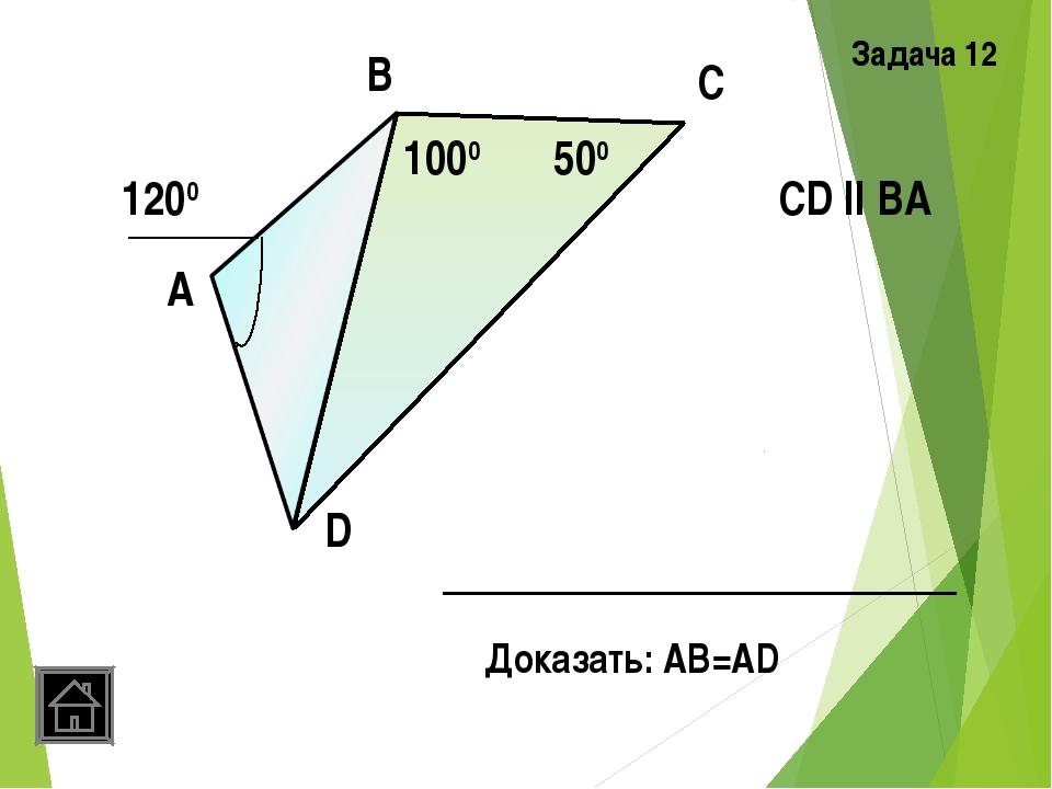 А В С D 500 1000 1200 CD ll ВА Доказать: АВ=AD Задача 12