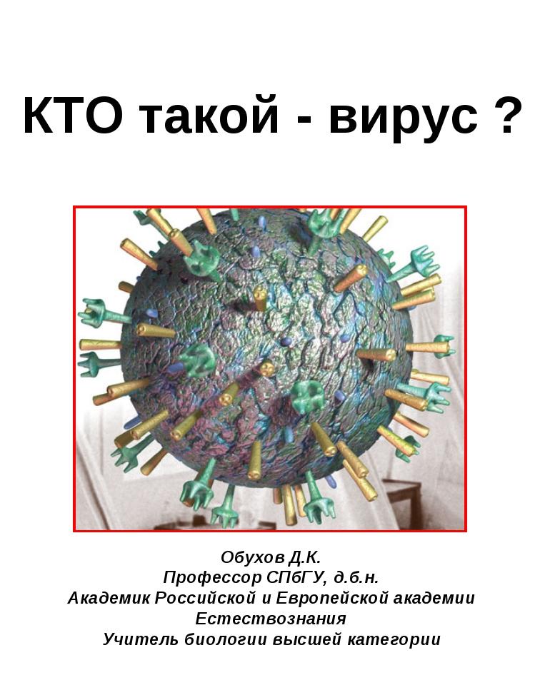 КТО такой - вирус ? Обухов Д.К. Профессор СПбГУ, д.б.н. Академик Российской...