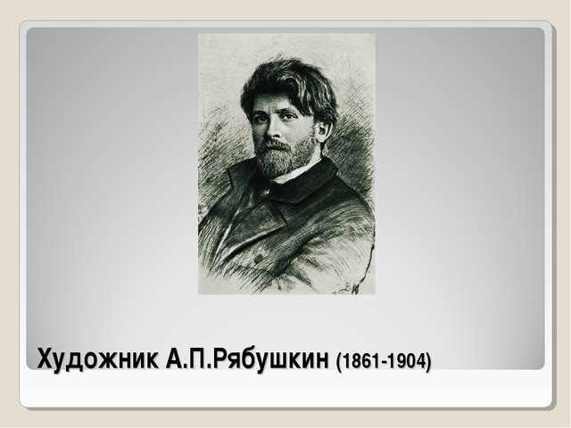 Художник А.П.Рябушкин (1861-1904)