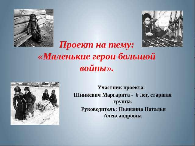 Проект на тему: «Маленькие герои большой войны». Участник проекта: Шинкевич М...
