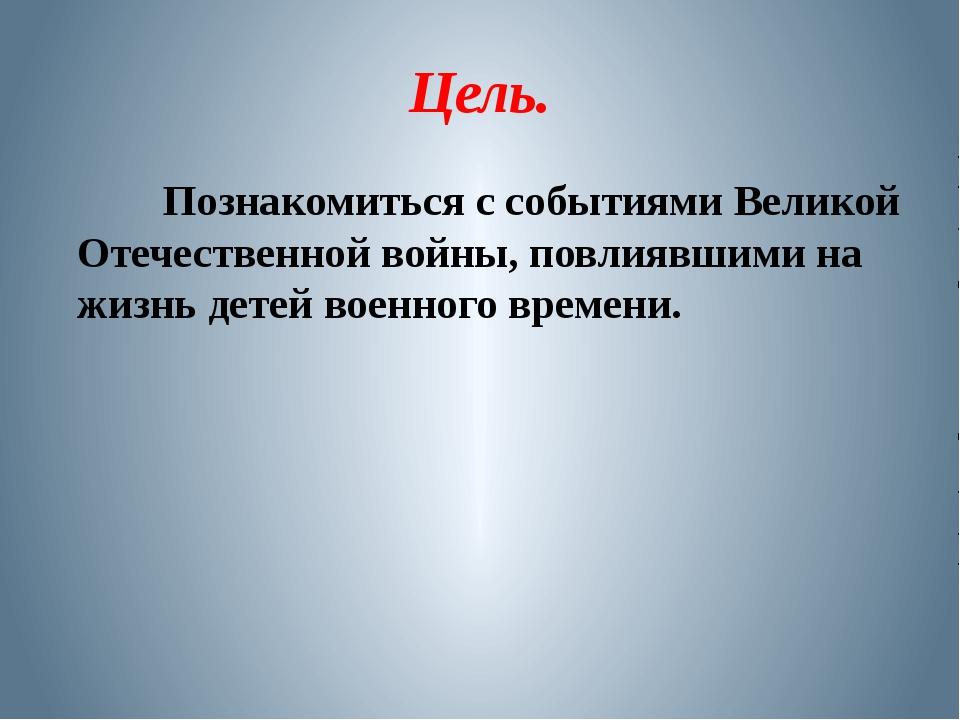 Цель. Познакомиться с событиями Великой Отечественной войны, повлиявшими на ж...