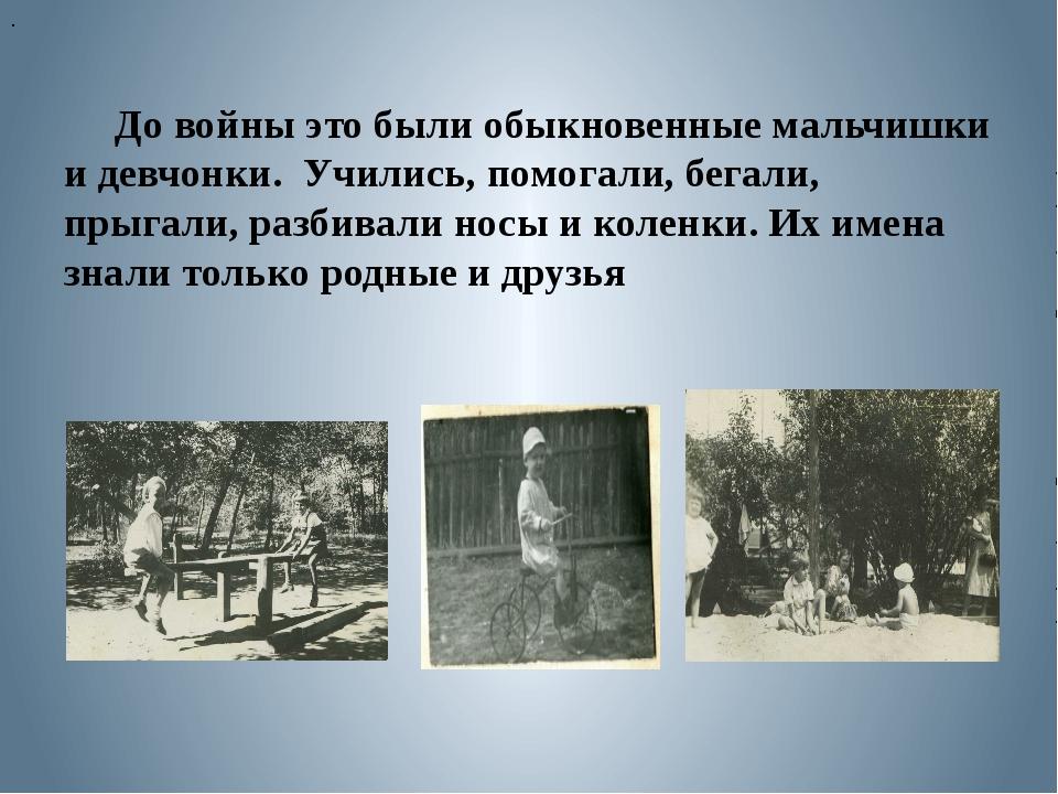 До войны это были обыкновенные мальчишки и девчонки. Учились, помогали, бега...