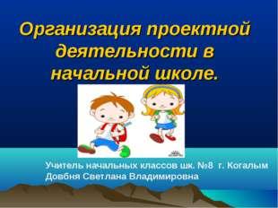 Организация проектной деятельности в начальной школе. Учитель начальных клас