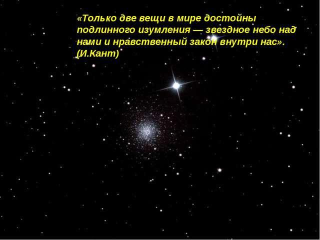 «Только две вещи в мире достойны подлинного изумления — звездное небо над нам...