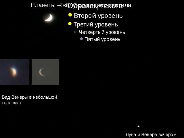 Луна и Венера вечером Вид Венеры в небольшой телескоп Планеты – «блуждающие»...