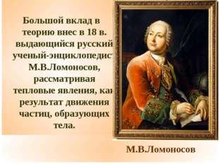 М.В.Ломоносов Большой вклад в теорию внес в 18 в. выдающийся русский ученый-