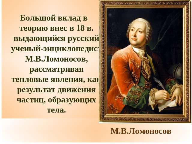 М.В.Ломоносов Большой вклад в теорию внес в 18 в. выдающийся русский ученый-...