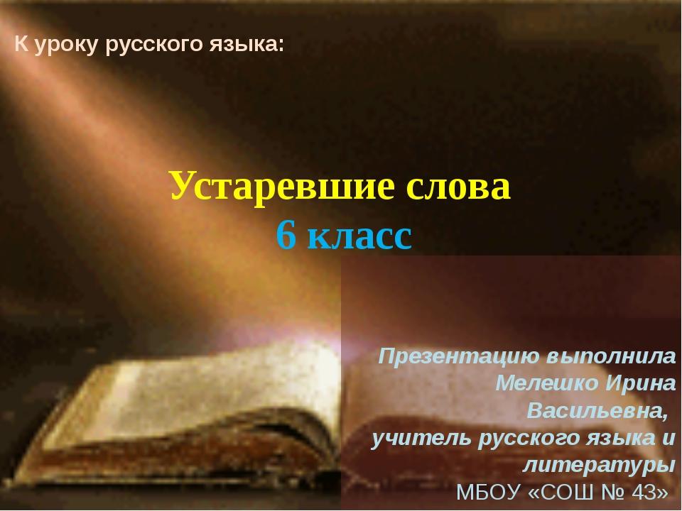 Устаревшие слова 6 класс Презентацию выполнила Мелешко Ирина Васильевна, учит...