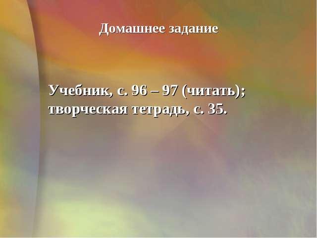 Домашнее задание Учебник, с. 96 – 97 (читать); творческая тетрадь, с. 35.