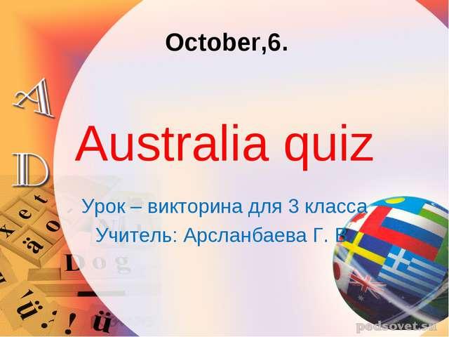 Australia quiz Урок – викторина для 3 класса Учитель: Арсланбаева Г. В. Octob...