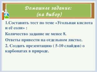 Домашнее задание: (на выбор) 1.Составить тест по теме «Угольная кислота и её