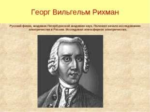 Георг Вильгельм Рихман Русский физик, академик Петербуржской академии наук. П