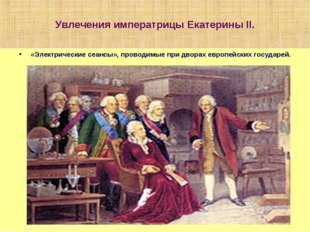 Увлечения императрицы Екатерины II. «Электрические сеансы», проводимые при дв