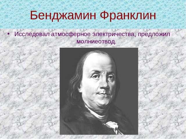 Бенджамин Франклин Исследовал атмосферное электричества, предложил молниеотвод.