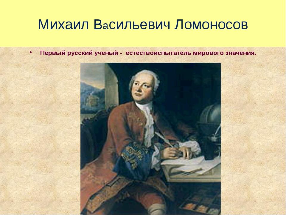 Михаил Васильевич Ломоносов Первый русский ученый - естествоиспытатель мирово...