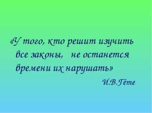 «У того, кто решит изучить все законы, не останется времени их нарушать» И.В