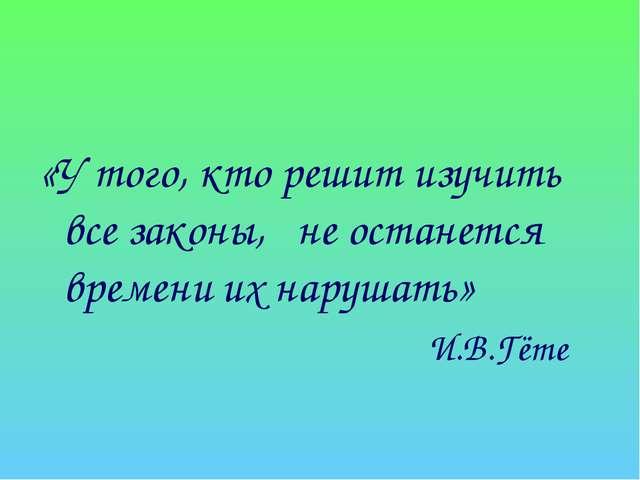 «У того, кто решит изучить все законы, не останется времени их нарушать» И.В...