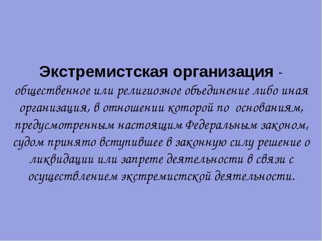 Экстремистская организация - общественное или религиозное объединение либо ин...