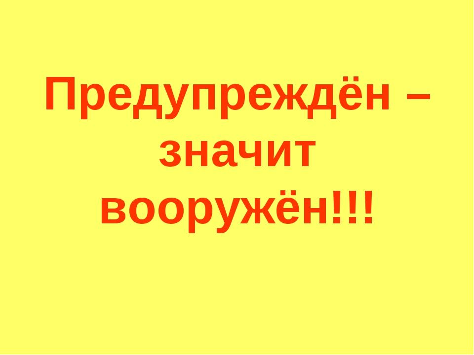 Предупреждён – значит вооружён!!!