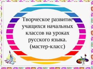 Творческое развитие учащихся начальных классов на уроках русского языка. (мас