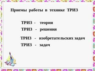 Приемы работы в технике ТРИЗ ТРИЗ - теория ТРИЗ - решения ТРИЗ - изобретатель