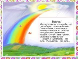 Вывод: Мир многоцветен и каждый из нас сам выбирает цвет своей жизни. Самое