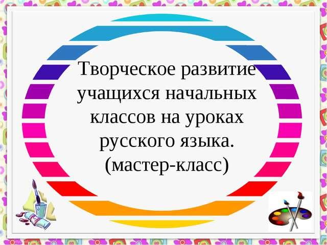 Творческое развитие учащихся начальных классов на уроках русского языка. (мас...