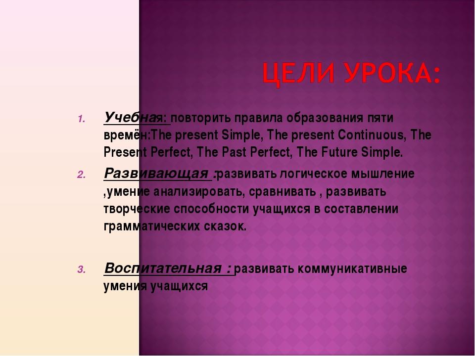 Учебная: повторить правила образования пяти времён:The present Simple, The pr...