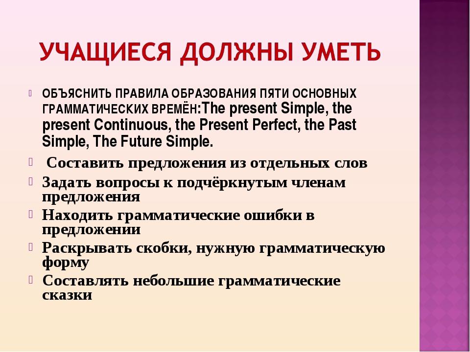 ОБЪЯСНИТЬ ПРАВИЛА ОБРАЗОВАНИЯ ПЯТИ ОСНОВНЫХ ГРАММАТИЧЕСКИХ ВРЕМЁН:The present...