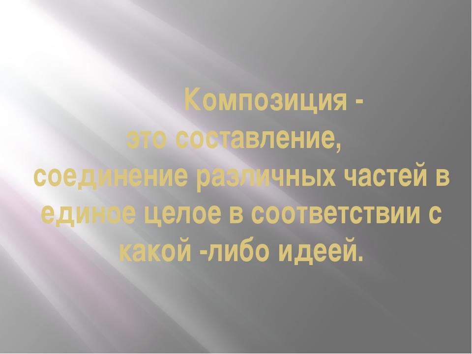 Композиция - это составление, соединение различных частей в единое целое в с...
