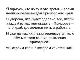 Я горжусь, что живу в это время – время великих перемен для Приморского края.