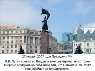 27 января 2007 года Президент РФ В.В. Путин провел во Владивостоке совещание,