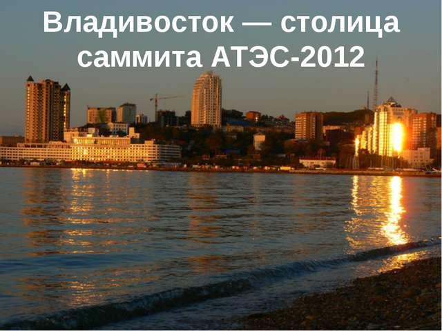 Владивосток — столица саммита АТЭС-2012