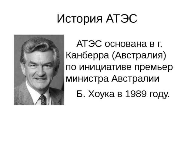 История АТЭС АТЭС основана в г. Канберра (Австралия) по инициативе премьер ми...