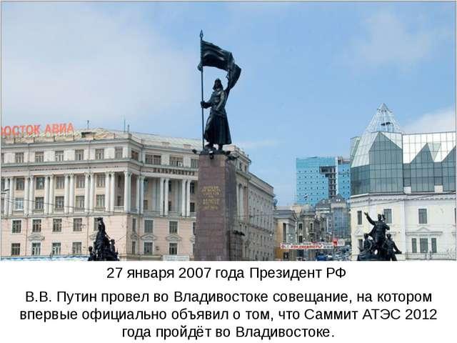 27 января 2007 года Президент РФ В.В. Путин провел во Владивостоке совещание,...