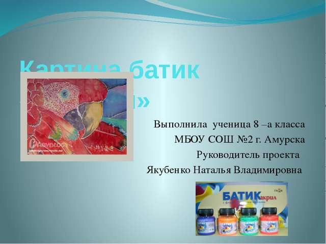 Картина батик «Попугай» Выполнила ученица 8 –а класса МБОУ СОШ №2 г. Амурска...