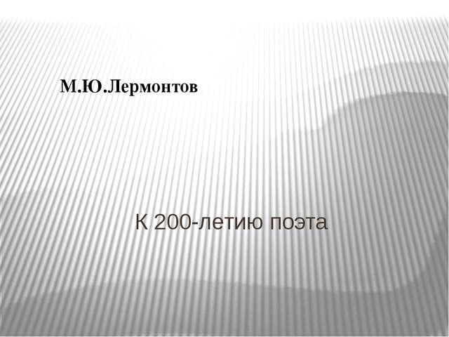 М.Ю.Лермонтов К 200-летию поэта
