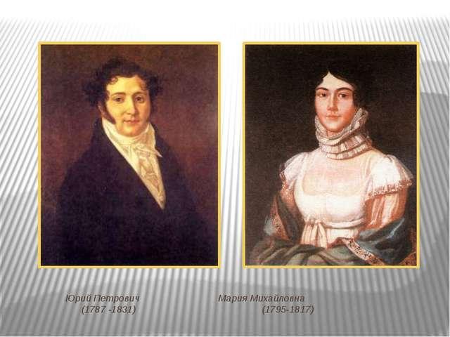 Юрий Петрович  Мария Михайловна (1787 -1831)  (1795-1817)