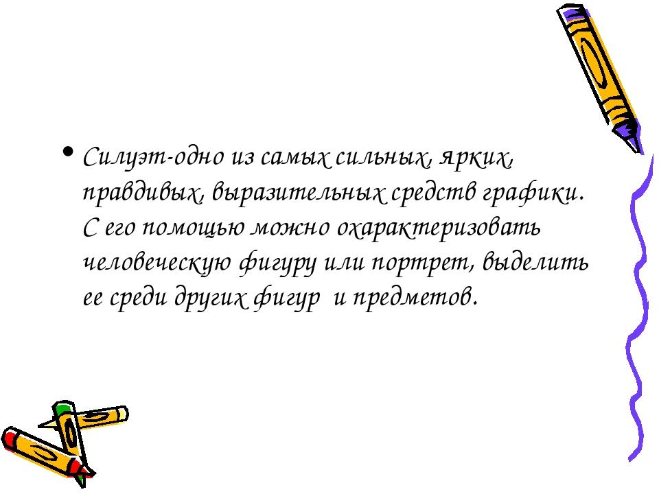 Силуэт-одно из самых сильных, ярких, правдивых, выразительных средств графики...